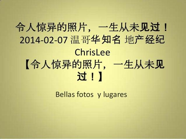 令人惊异的照片,一生从未见过! 2014-02-07 温哥华知名 地产经纪 ChrisLee 【令人惊异的照片,一生从未见 过!】 Bellas fotos y lugares