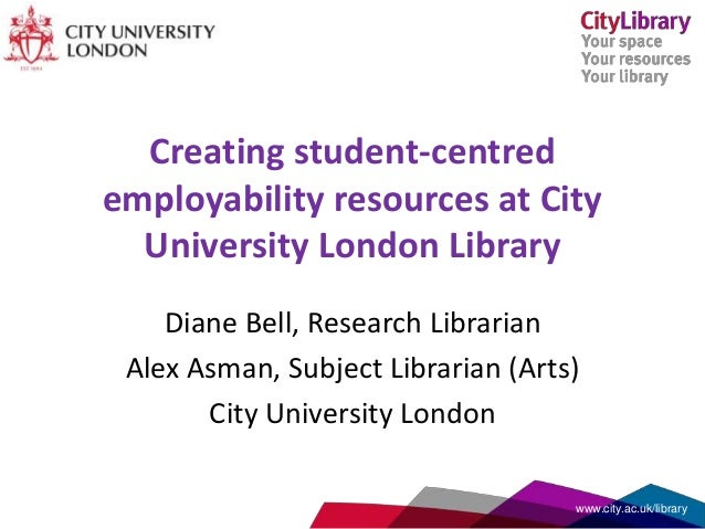Creating student-centred employability resources at City University London Library Diane Bell, Research Librarian Alex Asm...