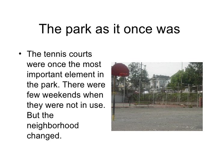 The park as it once was <ul><li>The tennis courts were once the most important element in the park. There were few weekend...