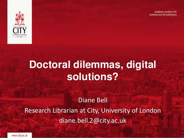 Doctoral dilemmas, digital solutions? Diane Bell Research Librarian at City, University of London diane.bell.2@city.ac.uk