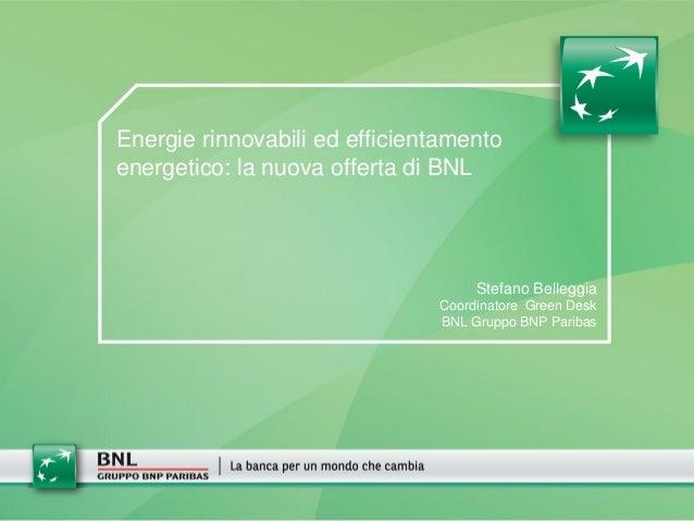 Energie rinnovabili ed efficientamento energetico: la nuova offerta di BNL Stefano Belleggia Coordinatore Green Desk BNL G...