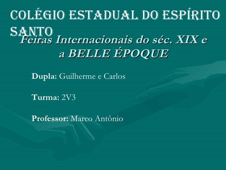 Feiras Internacionais do séc. XIX e a BELLE ÉPOQUE Colégio Estadual do Espírito Santo Dupla:  Guilherme e Carlos Turma:  2...