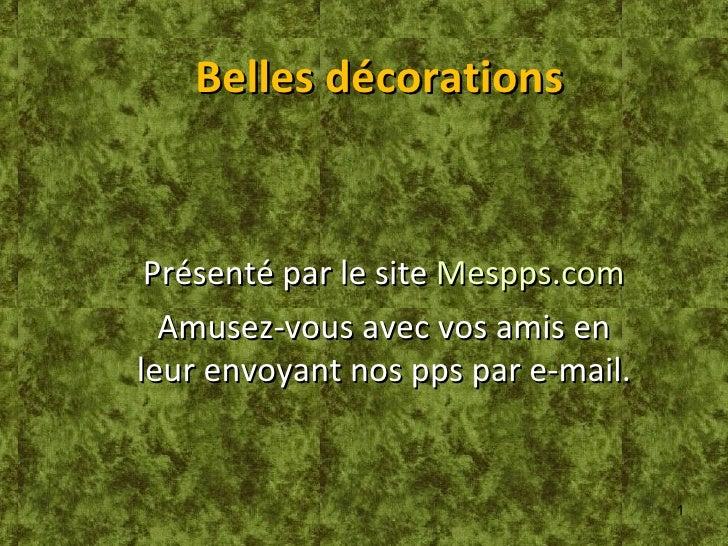 Belles décorations Présenté par le site  Mespps.com Amusez-vous avec vos amis en leur envoyant nos pps par e-mail.