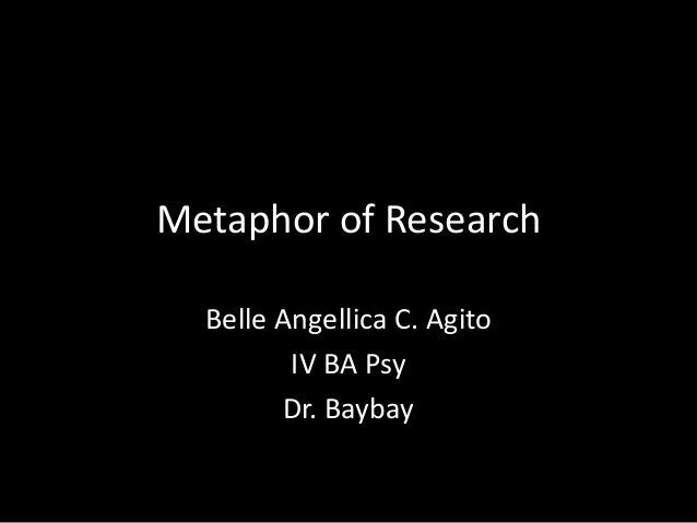 Metaphor of Research  Belle Angellica C. Agito         IV BA Psy        Dr. Baybay