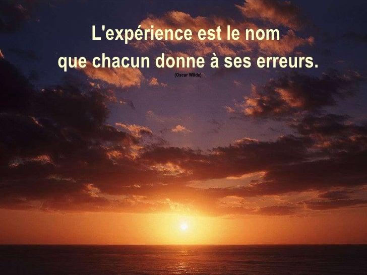 L'expérience est le nom  que chacun donne à ses erreurs. (Oscar Wilde)