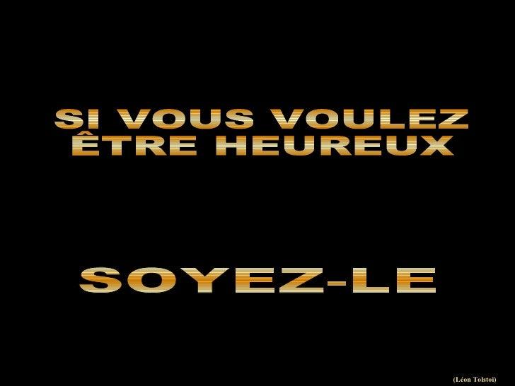 SI VOUS VOULEZ ÊTRE HEUREUX SOYEZ-LE (Léon Tolstoï)