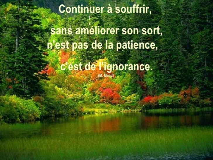 Continuer à souffrir,  sans améliorer son sort, n'est pas de la patience,  c'est de l'ignorance. (M. Mead)