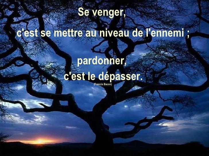 Se venger,  c'est se mettre au niveau de l'ennemi ;  pardonner,  c'est le dépasser. (Francis Bacon)