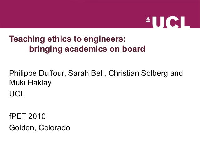 Teaching ethics to engineers: bringing academics on board Philippe Duffour, Sarah Bell, Christian Solberg and Muki Haklay ...