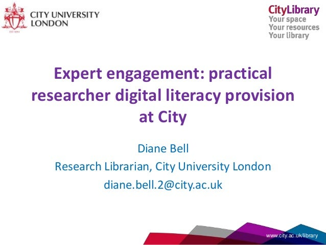 Expert engagement: practical researcher digital literacy provision at City Diane Bell Research Librarian, City University ...