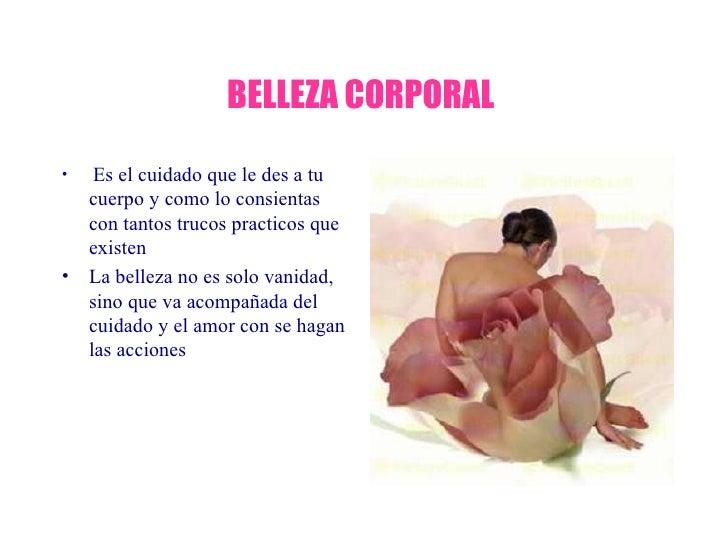 BELLEZA CORPORAL  <ul><li>Es el cuidado que le des a tu cuerpo y como lo consientas con tantos trucos practicos que existe...