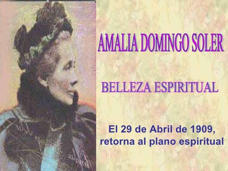 BELLEZA ESPIRITUAL AMALIA DOMINGO SOLER El 29 de Abril de 1909, retorna al plano espiritual