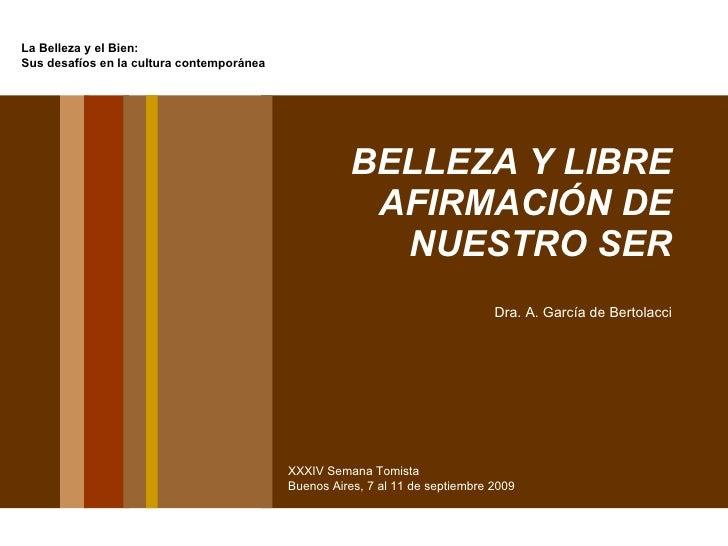 BELLEZA Y LIBRE AFIRMACIÓN DE NUESTRO SER Dra. A. García de Bertolacci La Belleza y el Bien: Sus desafíos en la cultura co...