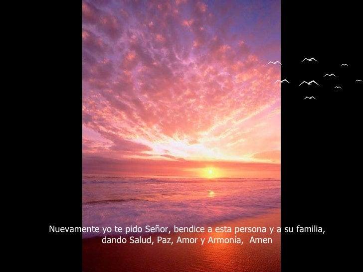 Nuevamente yo te pido Señor, bendice a esta persona y a su familia, dando Salud, Paz, Amor y Armonía,  Amen