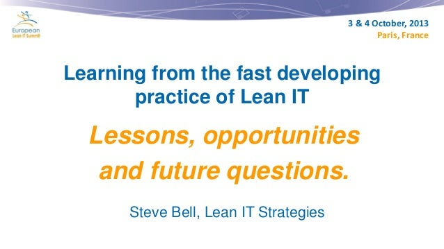 3 & 4 October, 2013 Paris, France  Learning from the fast developing practice of Lean IT  Lessons, opportunities and futur...