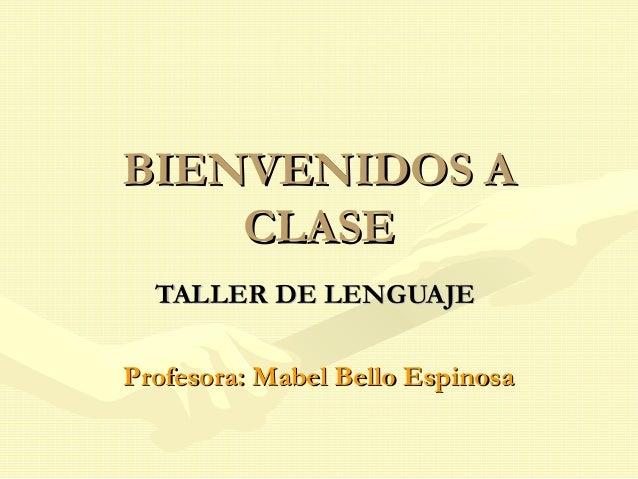 BIENVENIDOS ABIENVENIDOS A CLASECLASE TALLER DE LENGUAJETALLER DE LENGUAJE Profesora: Mabel Bello EspinosaProfesora: Mabel...