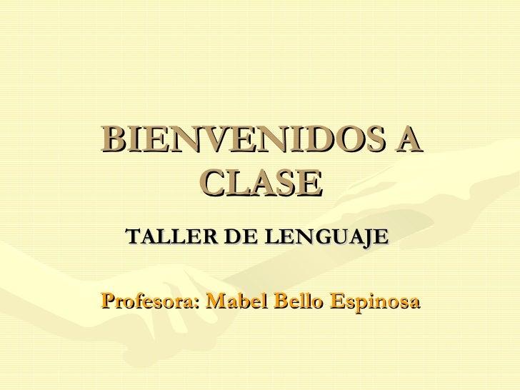 BIENVENIDOS A CLASE TALLER DE LENGUAJE   Profesora: Mabel Bello Espinosa
