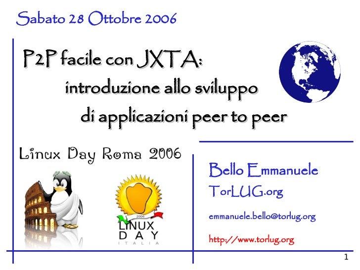 Sabato 28 Ottobre 2006  P2P facile con JXTA:       introduzione allo sviluppo         di applicazioni peer to peer        ...
