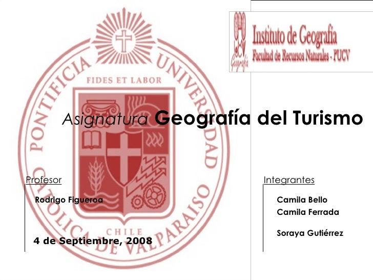 Asignatura   Geografía del Turismo <ul><li>Camila Bello </li></ul><ul><li>Camila Ferrada </li></ul><ul><li>Soraya Gutiérre...