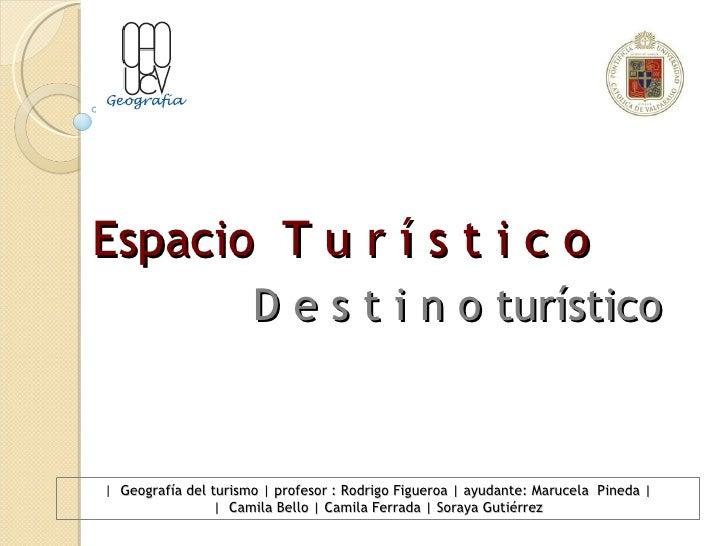 Espacio  T u r í s t i c o D e s t i n o turístico |  Geografía del turismo | profesor : Rodrigo Figueroa | ayudante: Maru...
