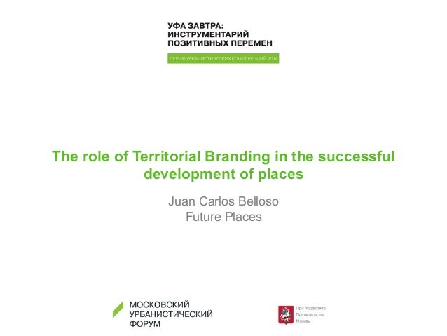 The role of Territorial Branding in the successful development of places Juan Carlos Belloso Future Places