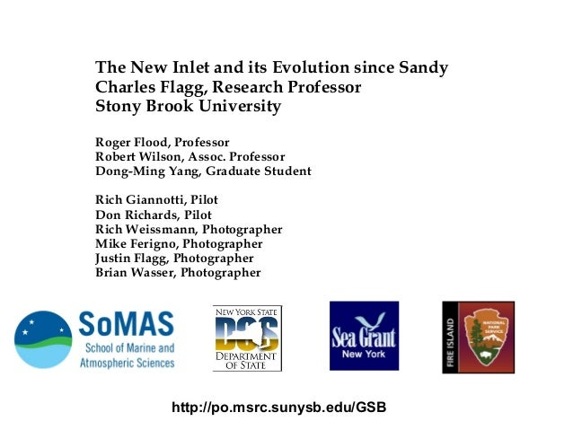 The New Inlet and its Evolution since Sandy Charles Flagg, Research Professor Stony Brook University Roger Flood, Professo...