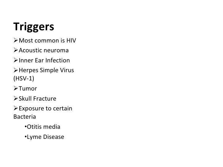Triggers <ul><li>Most common is HIV </li></ul><ul><li>Acoustic neuroma  </li></ul><ul><li>Inner Ear Infection </li></ul><u...