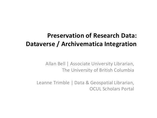 Preservation of Research Data: Dataverse / Archivematica Integration Allan Bell | Associate University Librarian, The Univ...