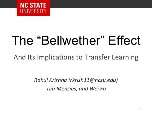 "The ""Bellwether"" Effect Rahul Krishna (rkrish11@ncsu.edu) Tim Menzies, and Wei Fu And Its Implications to Transfer Learnin..."