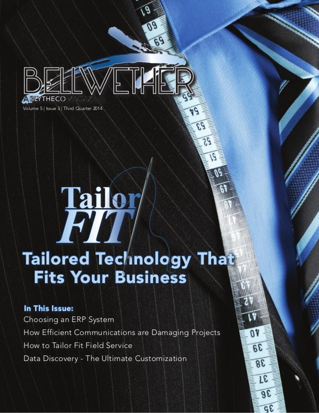 Volume 5 | Issue 3 | Third Quarter 2014 BELLWETHER Tailored Technology That Fits Your Business Tailor FIT Choosing an ERP ...