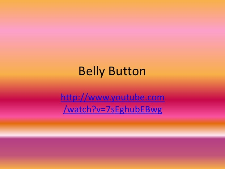 Belly Button<br />http://www.youtube.com/watch?v=7sEghubEBwg<br />