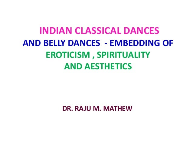 INDIAN CLASSICAL DANCES AND BELLY DANCES - EMBEDDING OF EROTICISM , SPIRITUALITY AND AESTHETICS DR. RAJU M. MATHEW