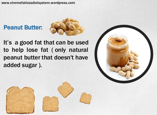 Peanut Butter: It's a good fat that can be used to help lose fat ( only natural peanut butter that doesn't have added suga...