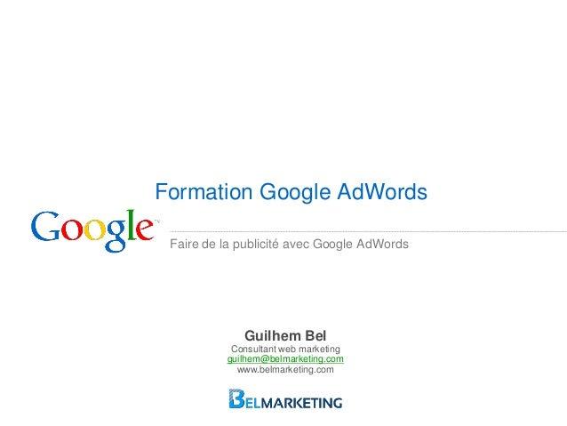 Faire de la publicité avec Google AdWords Formation Google AdWords Guilhem Bel Consultant web marketing guilhem@belmarketi...