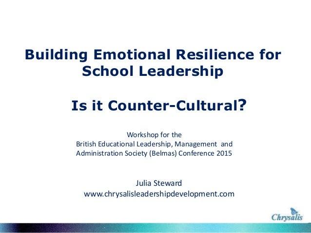 Building Emotional Resilience for School Leadership Is it Counter-Cultural? Julia Steward www.chrysalisleadershipdevelopme...