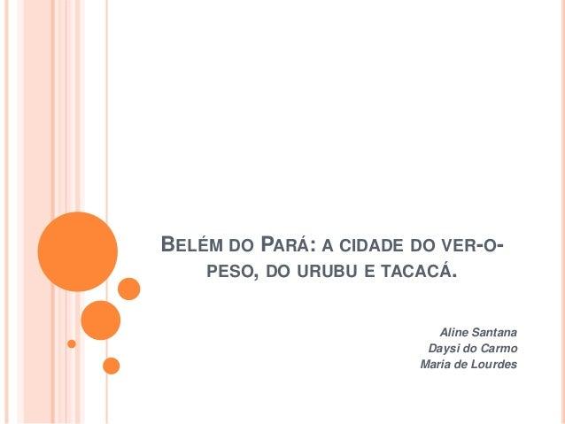 BELÉM DO PARÁ: A CIDADE DO VER-O- PESO, DO URUBU E TACACÁ. Aline Santana Daysi do Carmo Maria de Lourdes