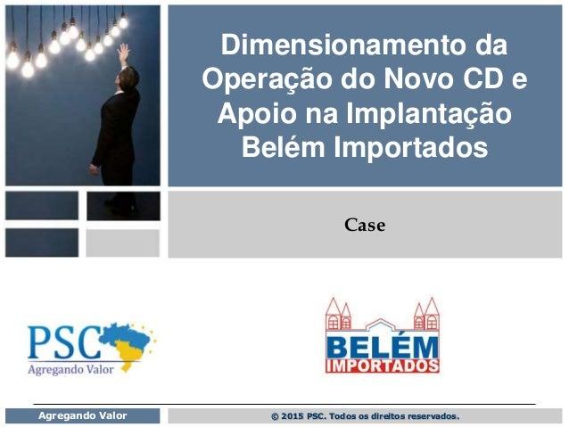 © 2015 PSC. Todos os direitos reservados.Agregando Valor Dimensionamento da Operação do Novo CD e Apoio na Implantação Bel...