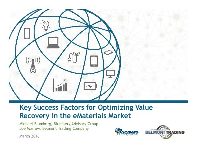 March 2016 Key Success Factors for Optimizing Value Recovery in the eMaterials Market Michael Blumberg, Blumberg Advisory ...