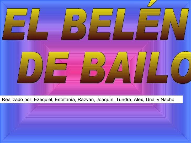 EL BELÉN DE BAILO Realizado por: Ezequiel, Estefanía, Razvan, Joaquín, Tundra, Alex, Unai y Nacho