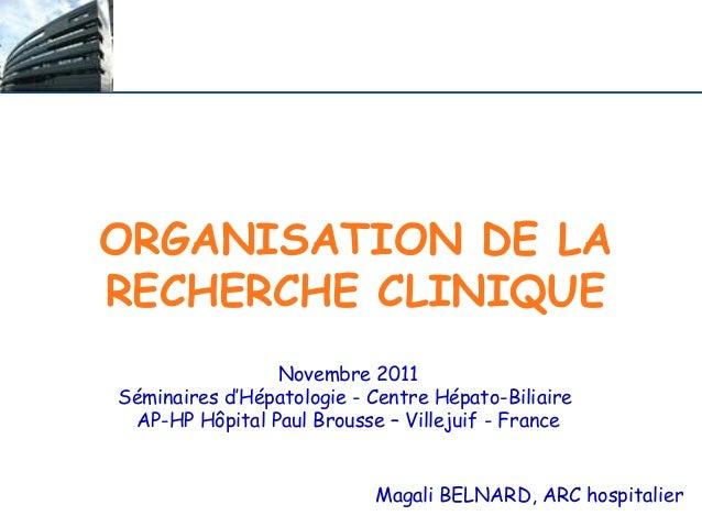 ORGANISATION DE LA RECHERCHE CLINIQUE Magali BELNARD, ARC hospitalier Novembre 2011 Séminaires d'Hépatologie - Centre Hépa...