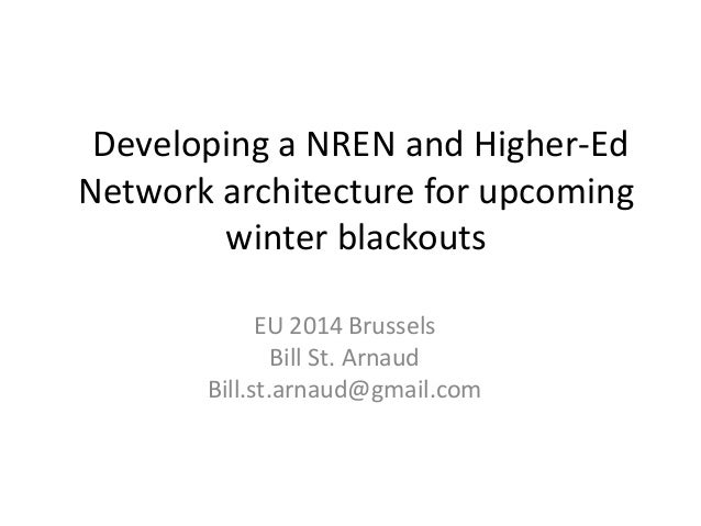 Developing a NREN and Higher-Ed  Network architecture for upcoming  winter blackouts  EU 2014 Brussels  Bill St. Arnaud  B...