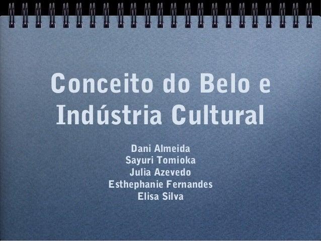Conceito do Belo e Indústria Cultural Dani Almeida Sayuri Tomioka Julia Azevedo Esthephanie Fernandes Elisa Silva