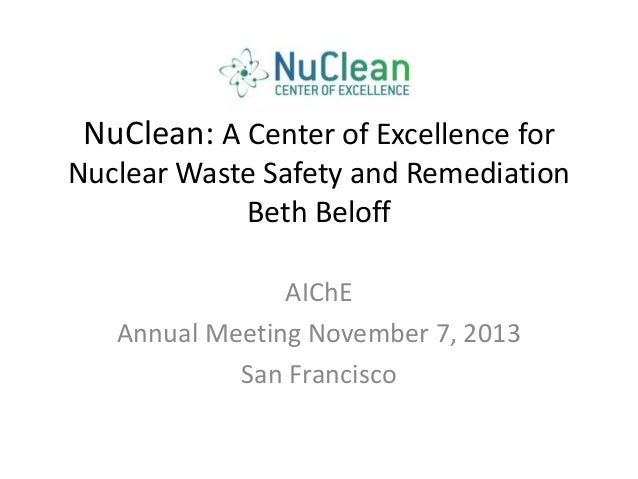 NuClean: A Center of Excellence for Nuclear Waste Safety and Remediation Beth Beloff AIChE Annual Meeting November 7, 2013...