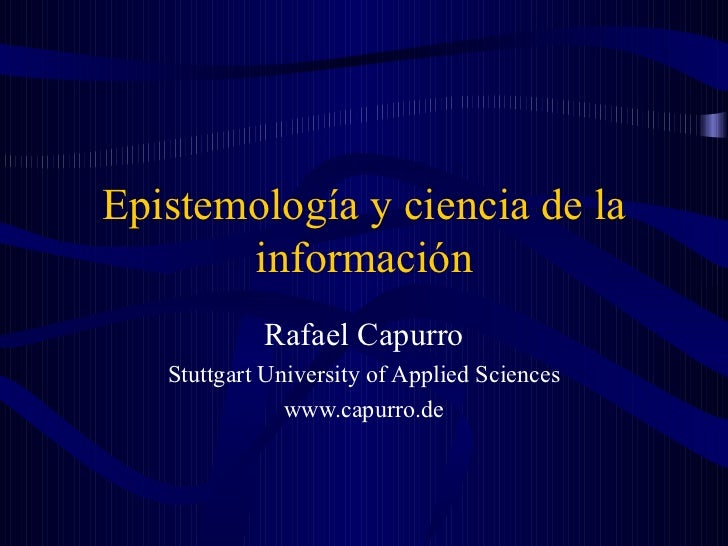 Epistemología y ciencia de la información Rafael Capurro Stuttgart University of Applied Sciences www.capurro.de