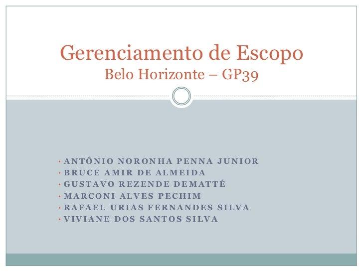 Gerenciamento de Escopo       Belo Horizonte – GP39• ANTÔNIO NORONHA PENNA JUNIOR• BRUCE AMIR DE ALMEIDA• GUSTAVO REZENDE ...