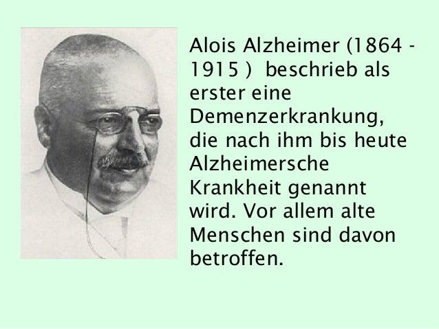 Alois Alzheimer (1864 - 1915 ) beschrieb als erster eine Demenzerkrankung, die nach ihm bis heute Alzheimersche Krankheit ...