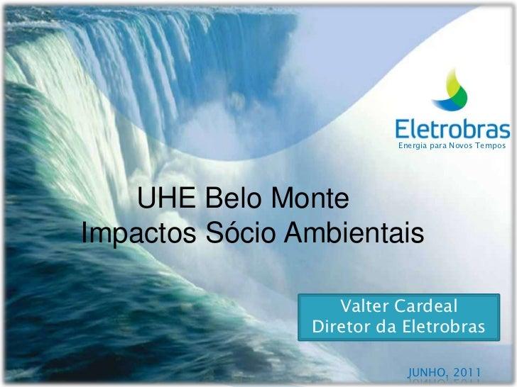 Energia para Novos Tempos<br />       UHE Belo Monte  <br />Impactos Sócio Ambientais <br />Valter Cardeal<br />Diretor da...