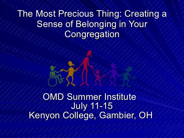 The Most Precious Thing: Creating a Sense of Belonging in Your Congregation OMD Summer Institute  July 11-15 Kenyon Coll...
