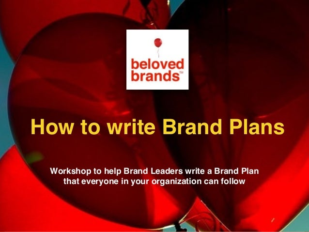 Workshop to help Brand Leaders write a Brand Plan that everyone in your organization can follow How to write Brand Plans