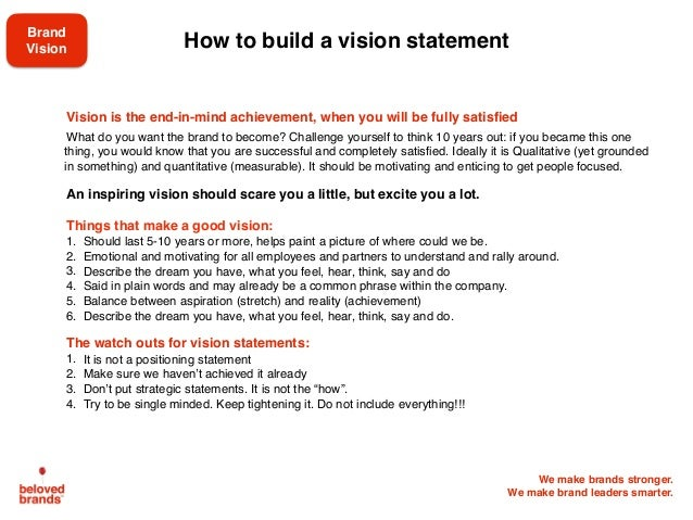 We make brands stronger. We make brand leaders smarter. How to build a vision statement Vision is the end-in-mind achievem...